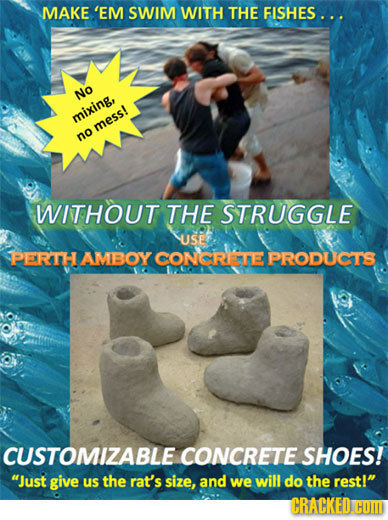 MAKE 'EM SWIM WITH THE FISHES. .. NO mixing, mess! no WITHOUT THE STRUGGLE USE PERTH AMBOY CONCRISHE PRODUCTS CUSTOMIZABLE CONCRETE SHOES! Just give
