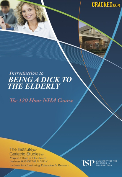 CRACKED.COM Introduction to BEING A DICK TO THE ELDERLY The 120 Hour NHA Course The Institute for Geriatric Studiese at Mayes College of Healthcare Bu