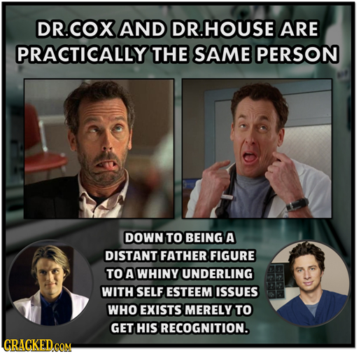 OR.COX AND DR.HOUSE ARE PRACTICALLY THE SAME PERSON DOWN TO BEING A DISTANT FATHER FIGURE TO A WHINY UNDERLING WITH SELF ESTEEM ISSUES WHO EXISTS MERE