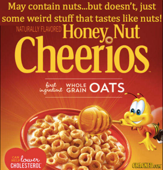 May contain nuts... but doesn't, just some weird stuff that tastes like nuts! Cheerios NATURALLY FLAVORED Honey Nut birst WHOLE OATS ingredient GRAIN