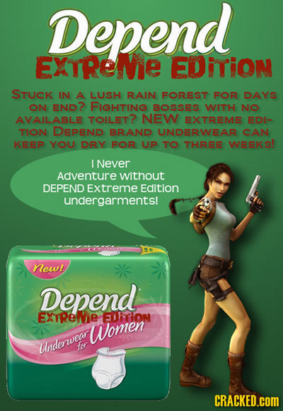 Depend EXTRENE EDITION STUCK IN A LUSH RAIN FOREST FOR DAYS ON END? FIGHTING BOSSES WITH NO AVAILABLE TOILET? NEW EXTREME EDI- TION DEPEND BRAND UNDER