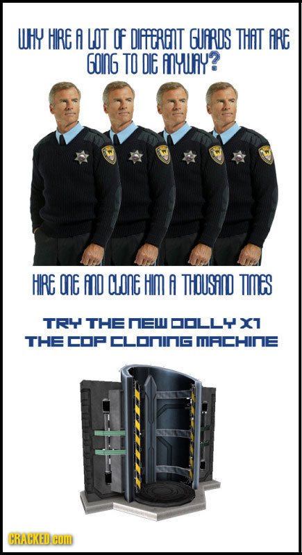 UHY HIRE A LOT OF DIFFERINT GUARDS THAT ARE GoInG TO DIE ANYURY? HIRE OnE AnD CLONE HIM A THousinD TIMes TRY THE nEW DOLL4X1 THE COP CLoninG MACHINE C
