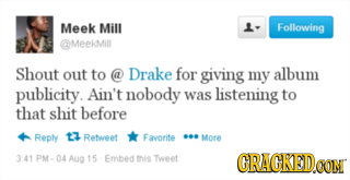 Meek Mill L- Following ameekdMill Shout out to @ Drake for giving my album publicity. Ain't nobody was listening to that shit before Reply 13 Reteet F