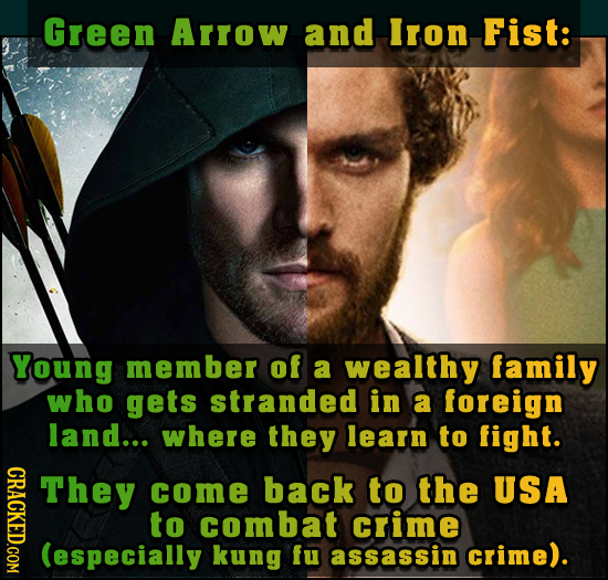 Green Arrow and Iron Fist: Young member of a wealthy family who gets stranded in a foreign land... where they learn to fight. GRAT They come back to t