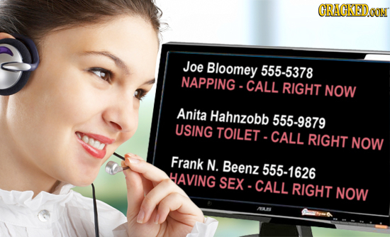 CRACKEDOOM Joe Bloomey 555-5378 NAPPING-CALL RIGHT NOW Anita Hahnzobb 555-9879 USING TOILET CALL RIGHT NOW Frank N. Beenz 555-1626 HAVING SEX-CALL RIG