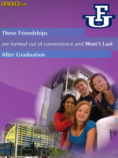 CRACKED COM F F UJ These Friendships are formed out of convenience and Won't Last After Graduation
