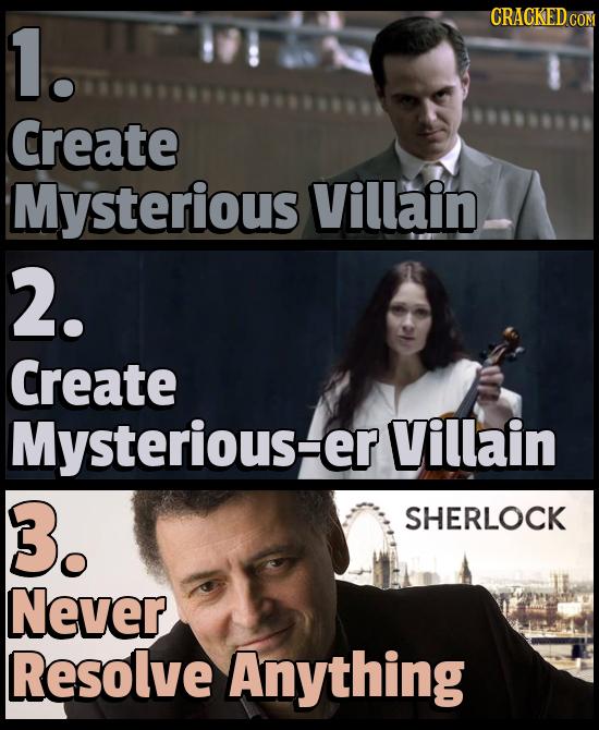 CRACKEDcO 1. Create Mysterious Villain 2. Create Mysterious=er Villain 3. SHERLOCK Never Resolve Anything