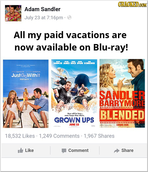 Adam Sandler July 23 at 7:16pm All my paid vacations are now available on Blu-ray! O SARIDTER MTES ROKK SPLDE SOHDEEIDER USANDLED ETRANSTOM JustGowith
