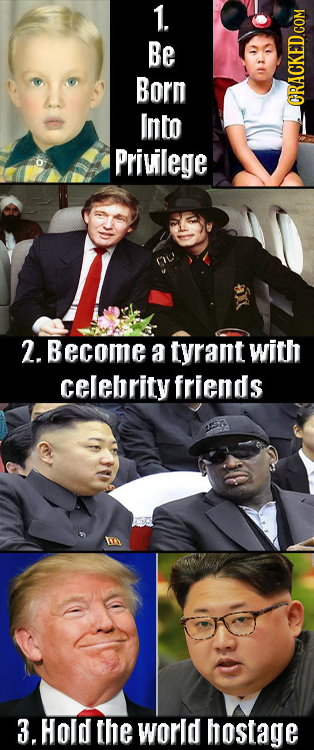 1. Be Born Into ORACKED COM Privilege 2. Become a tyrant with celebrity friends 3. Hold the world hostage