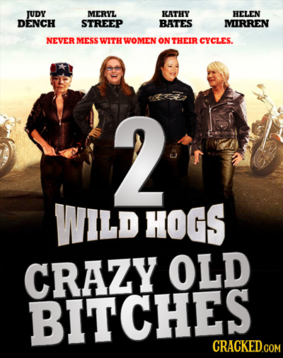 JUDy MERYL KATHY HELEN DENCH STREEP BATES MIRREN NEVER MESS WITH WOMEN ON THEIR CYCLES. 2 WILD HOGS CRAZY OLD BITCHES CRACKED.COM
