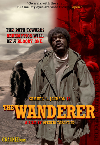 Go walk with the shepherd But me, my eyes are wide fuckina open. THE PATH TOWARDS REDEMPTION WILL BE A BLOODY ONE. SAMUEL L. JACKSON IS THE WANDERER