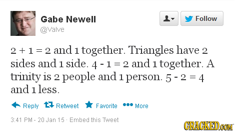 Gabe Newell L- Follow @Valve 2+1=2a and 1 together. Triangles have 2 sides and 1 side. 4 2 and 1 together. A trinity is 2 people and 1 person. 5-2=4 a
