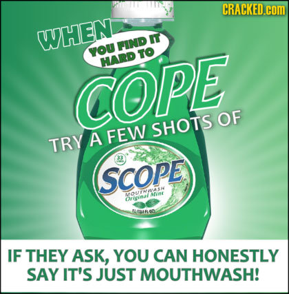 CRACKED.coM WHEN IT FIND YOU TO HARD COPE OF SHOTS TRY A FEW SCoPe MfOMint Orieinal LGAAFLOZ IF THEY ASK, YOU CAN HONESTLY SAY IT'S JUST MOUTHWASH!