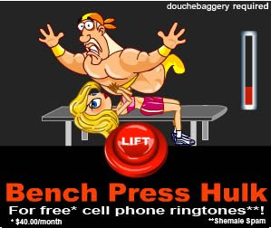 douchebaggery required LIFT Bench Press Hulk For free* cell phone ringtones* $40.00/month Shemale Spar