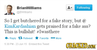 BrianWilliams 1- Following BWlliams So I get butchered for fake story, but a @ KimKardashian gets praised for a fake ass? This is bullshit! #Iwasthere