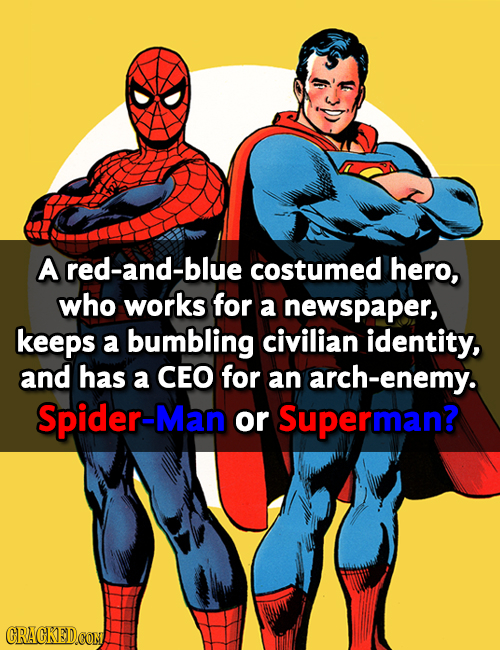 A red-and-blue costumed hero, who works for a newspaper, keeps a bumbling civilian identity, and has a CEO for an h-enemy. Spider-Man or Superman? CRA
