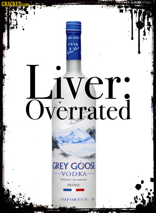 CRACKED.coM GDOO GAEY caost ryke Ls Liver: ver: Overrated GREY GOOSE VODKA DISTILLED AND IOYTILED 1 FRANCE IMPORTED TUER