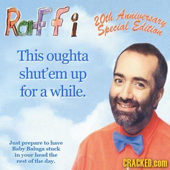 Raffi Auniversary 20th Edltlon Special This oughta shut'em up for a while. Just prepare to have Baby Baluga stuck in your head the rest of the day. CR