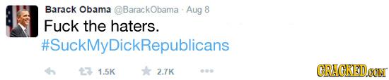 Barack Obama @BarackObama - Aug 8 Fuck the haters. #SuckMyDickRepublicans 13 1.5K CRACKEDCON 2.7K 00
