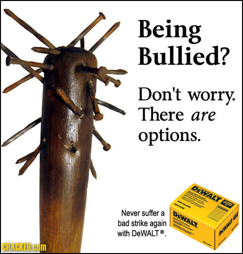 Being Bullied? Don't worry. There are options. DEWALT Never suffer a DIWALT bad strike again with DeWALT. OWAIT
