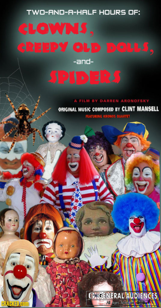 TWO-AND-A-HALF HOURS OF: CLOWNS, CREEPY OLD DOLL$, -and- SPIDER$ A FILM BY DARREN ARONOFSKY ORIGINAL MUSIC COMPOSED BY CLINT MANSELL FEATURING KRONOS