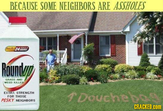 BECAUSE SOME NEIGHBORS ARE ASSHOLES eng 24M0UR5: Roundad GRASS AND WEED KILLER EXTRA STRENGTH Touche FOR THOSE PESKY NEIGHBORS CRACKED.cOM