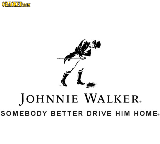 CRACKEDCON JOHNNIE WALKER. SOMEBODY BETTER DRIVE HIM HOME.