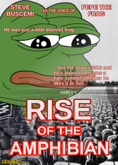 STEVE PEPE THE AS THE VOICE OF BUSCEMI FROG He was just a little Internet frog... ...but the year is 2016 and he's about to become a hate symbol, whet