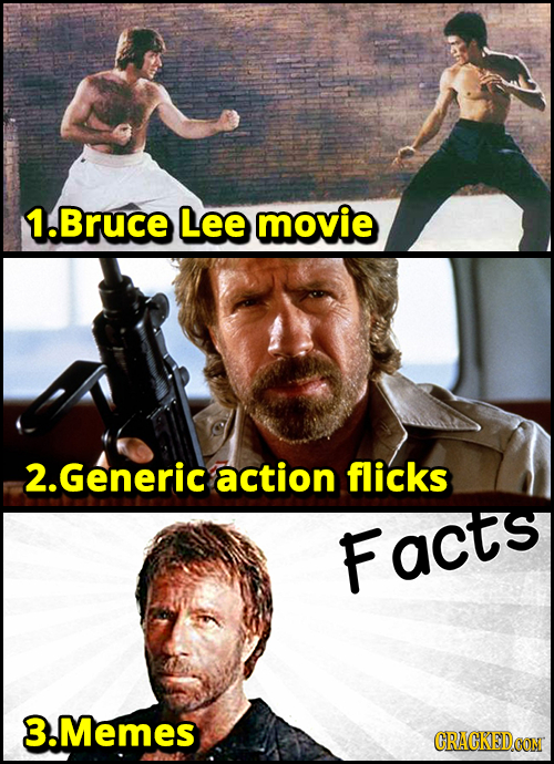 1. Bruce Lee movie 2.Generic action flicks Facts 3.Memes CRACKED.CON