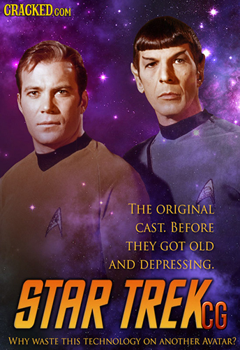 CRACKED COM THE ORIGINAL CAST. BEFORE THEY GOT OLD AND DEPRESSING. STAR TREKC WHY WASTE THIS TECHNOLOGY ON ANOTHER AVATAR?