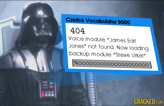 czerka Vocabulator 9000 404 Voice module James Earl Jones not found. Now loading backup module Steve Urkel Nooonoooooooooooo000o CRACKED COM
