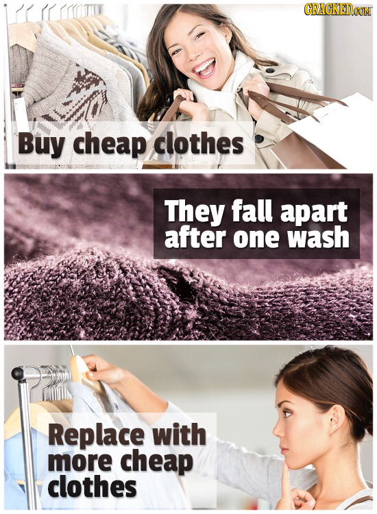 Buy cheap clothes They fall apart after one wash Replace with more cheap clothes
