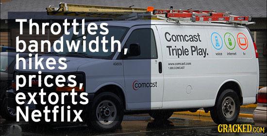 Throttles bandwidth, Comcast 000 Triple Play. hikes ycice chernet t 40809 wwromascom prices, CCNCAST Comcast extorts Netflix CRACKEDcO COM