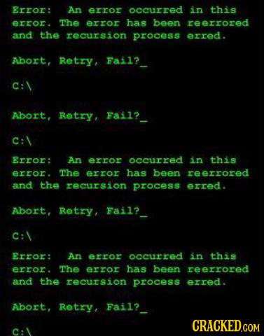 Error: An error occurred in this error. The error has been reerrored and the recursion process erred. Abort, Retry, Fail? C: Abort, Rotry, Fail? C: \