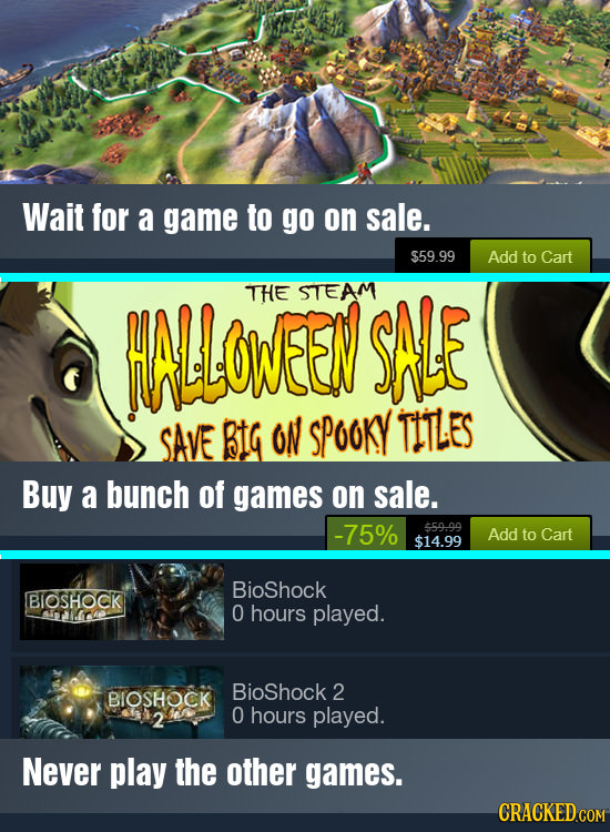 Wait for a game to go on sale. $59.99 Add to Cart HLOWEEN THE STEAM SAE SAVE BtG oN SPooKY TIILES Buy a bunch of games on sale. -75% $59.99 Add to Car