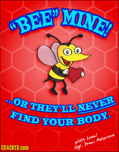 MINE! BEEP OR THEIL NEVER FIND YOUR BODY. Love! Peterson pith Drew CRACKED.cOM Sgt.