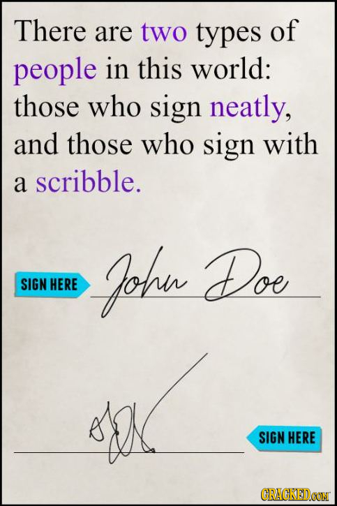 There are two types of people in this world: those who sign neatly, and those who sign with a scribble. Johu Doe SIGN HERE SIGN HERE CRACKED.CON
