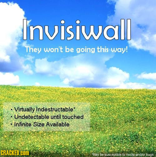 Invisiwall They won't be going this way! Virtually Indestructable* Undetectable until touched Infinite Size Available CRACKED.cOM 'May be susceptible