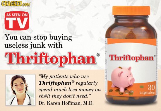 CRACKED CON AS SEEN ON TV You caN stop buying useless junk with Thriftophan R Thriftophan My patients who use Thriftophan regularly 30 spend much les