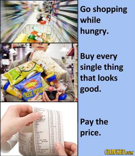 Go shopping while hungry. Buy every single thing that looks good. PTN HEESE Pay the price. CRACKEDCON