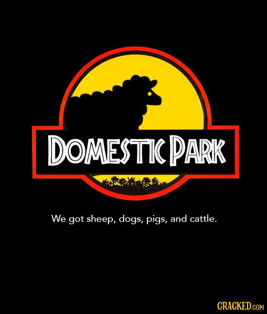 DOMESTIC PARK We got sheep, dogs, pigs, and cattle. CRACKED.COM
