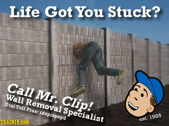Life Got You Stuck? Call Mr. Wall Clip! Removal Dial Toll Free: Specialist idspispopd 1995 CRACKED.COM est.