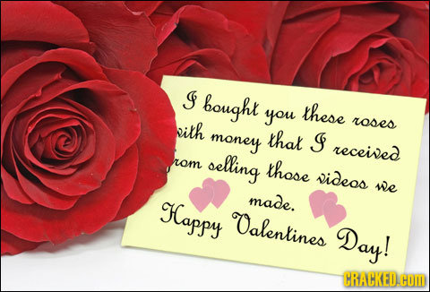 J bought you these bith roses money that Is received rom selling those videos we Happy made. Oalentines Day! CRACKED.COM