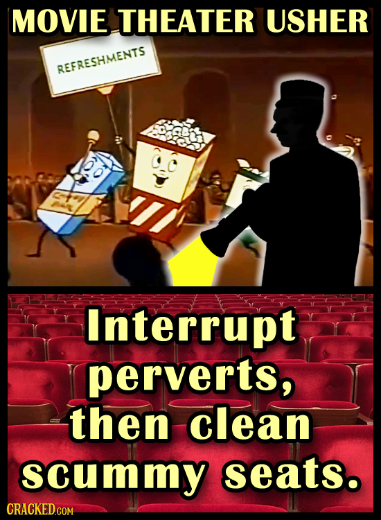 MOVIE THEATER USHER REFRESHMENTS Interrupt perverts, then clean scummy seats. CRACKED.COM