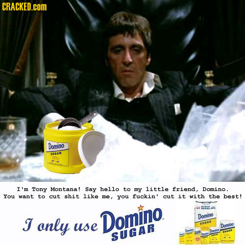 CRACKED.cOM Domino SUGAR I'm Tony Montana! Say he1lo to my little friend, Domino. You want to cut shit like me, you fuckin' cut it with the best! J on