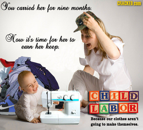 You CRACKED.cOM carried her for nine months. Now it's time for her to her earn keep. CHILD LABO R Because our clothes aren't going to make themselves.