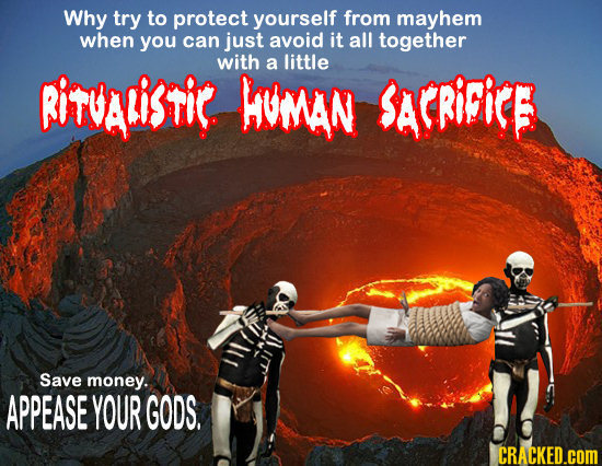 Why try to protect yourself from mayhem when you can just avoid it all together with a little RITVALisTiR WUMAN SArRiicE Save money. APPEASE YOUR GODS