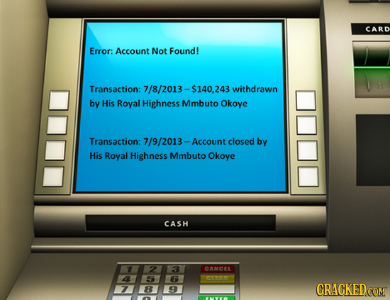 CARD Error: Account Not Found! Transaction: 7/8/2013-$140,243 withdrawn by His Royal Highness Mmbuto Okoye Transaction: 7/9/2013- Account closed by Hi