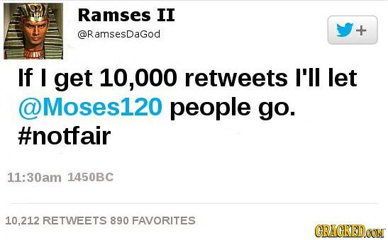 Ramses II + @RamsesDagod If get 10,000 retweets I'll let WMoses120 people go. #notfair 11:30am 1450BC 10.212 RETWEETS 890 FAVORITES CRACKEDOON