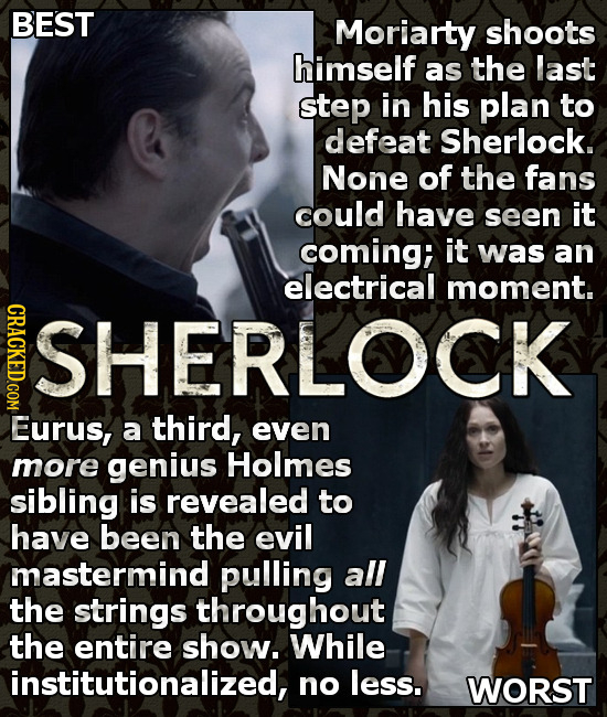 BEST Moriarty shoots himself as the last step in his plan to defeat Sherlock. None of the fans could have seen it coming; it was an electrical moment.